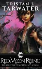 Red Moon Rising - The Valley of Ten Crescents, #3 ebook by Tristan J. Tarwater