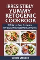 Irresistibly Yummy Ketogenic Cookbook: 57 Keto Diet Recipes For Quicker Weightloss And Healthy Living ebook by Debbie   Clawson