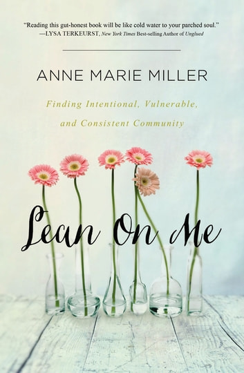 Lean On Me - Finding Intentional, Vulnerable, and Consistent Community ebook by Anne Miller