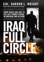 Iraq Full Circle - From Shock and Awe to the Last Combat Patrol in Baghdad and Beyond ebook by Darron Wright