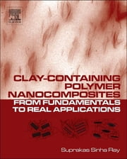 Clay-Containing Polymer Nanocomposites - From Fundamentals to Real Applications ebook by Suprakas Sinha Ray