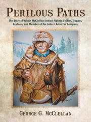 Perilous Paths - The Story of Robert McClellan: Indian Fighter, Soldier, Trapper, Explorer, and Member of the John J. Astor Fur Company ebook by George G. McClellan