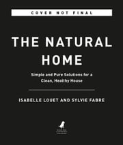 The Natural Home - Simple and Pure Solutions for a Clean, Healthy House ebook by Isabelle Louet, Sylvie Fabre