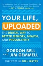 Your Life, Uploaded: The Digital Way to Better Memory, Health, and Productivity ebook by Gordon Bell,Jim Gemmell