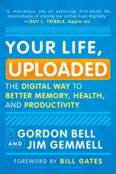Your Life, Uploaded: The Digital Way to Better Memory, Health, and Productivity - The Digital Way to Better Memory, Health, and Productivity ebook by Gordon Bell,Jim Gemmell