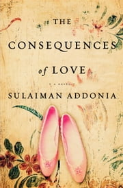 The Consequences of Love - A Novel ebook by Sulaiman S.M.Y. Addonia