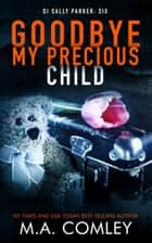 Goodbye My Precious Child ebook by M A Comley