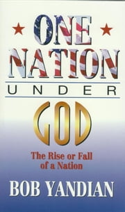 One Nation Under God - The Rise or Fall of a Nation ebook by Yandian, Bob