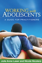 Working with Adolescents - A Guide for Practitioners ebook by Julie Anne Laser, MSW, LCSW, PhD,Nicole Nicotera, MSW, PhD