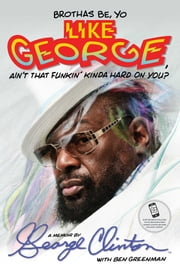 Brothas Be, Yo Like George, Ain't That Funkin' Kinda Hard On You? - A Memoir ebook by George Clinton,Ben Greenman