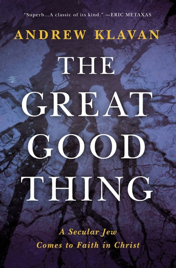 The Great Good Thing - A Secular Jew Comes to Faith in Christ ebook by Andrew Klavan