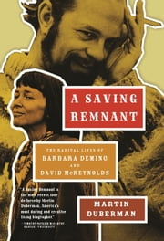 A Saving Remnant - The Radical Lives of Barbara Deming and David McReynolds ebook by Martin Duberman