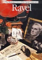 Ravel (The Illustrated Lives of the Great Composers Series) ebook by James Burnett