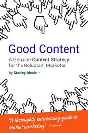 Good Content - A Genuine Content Strategy for the Reluctant Marketer ebook by Stanley Idesis