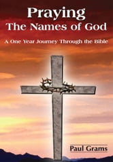 Praying The Names of God - A One Year Journey Through the Bible ebook by Paul Grams