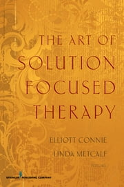 The Art of Solution Focused Therapy ebook by Elliott Connie, MA, LPC,Linda Metcalf, PhD, LMFT, LPC