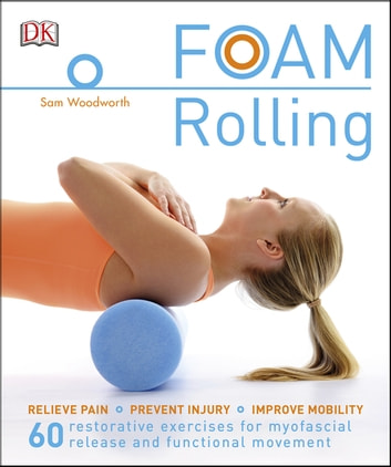 Foam Rolling - Relieve Pain - Prevent Injury - Improve Mobility; 60 restorative exercises for myofascial release and functional movement eBook by Sam Woodworth