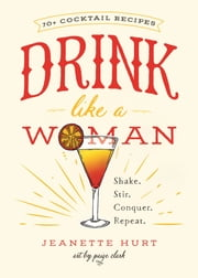 Drink Like a Woman - Shake. Stir. Conquer. Repeat. ebook by Jeanette Hurt