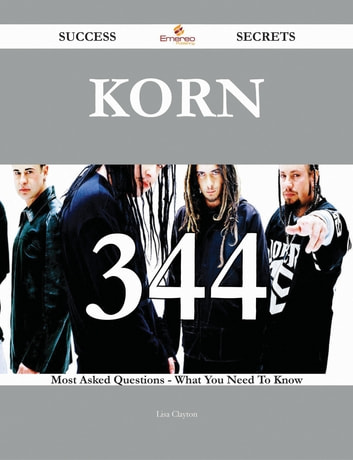 Korn 344 Success Secrets - 344 Most Asked Questions On Korn - What You Need To Know ebook by Lisa Clayton