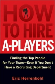 How to Hire A-Players - Finding the Top People for Your Team- Even If You Don't Have a Recruiting Department ebook by Eric Herrenkohl
