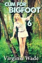 Cum For Bigfoot 6 ebook by Virginia Wade