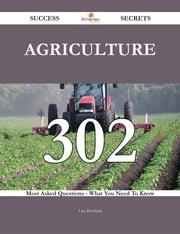 Agriculture 302 Success Secrets - 302 Most Asked Questions On Agriculture - What You Need To Know ebook by Lisa Rowland