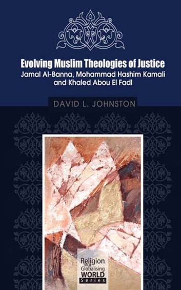 Evolving Muslim Theologies of Justice Jamal Al-Banna, Mohammad Hashim Kamali and Khaled Abou El Fadl ebook by David L. Johnston