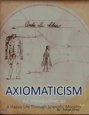 Axiomaticism : An Introduction to a Happy Life Through Scientific Morality ebook by Sergei Dines