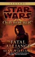 Fatal Alliance: Star Wars Legends (The Old Republic) ebook by Sean Williams