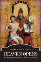 Heaven Opens: - The Trinitarian Mysticism of Adrienne von Speyr ebook by Matthew Lewis Sutton