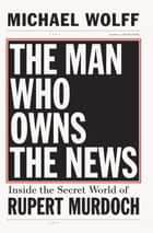 The Man Who Owns the News - Inside the Secret World of Rupert Murdoch eBook by Michael Wolff