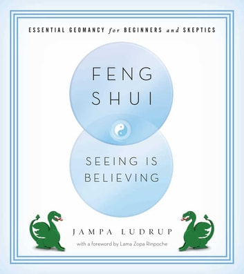 Feng Shui: Seeing Is Believing - Essential Geomancy for Beginners and Skeptics ebook by Jampa Ludrup