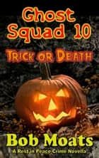 Ghost Squad 10 - Trick or Death - A Rest in Peace Crime Story, #10 eBook by Bob Moats