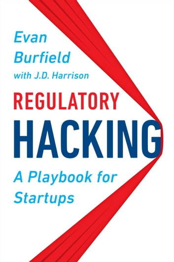 Regulatory Hacking - A Playbook for Startups eBook by Evan Burfield,J.D. Harrison