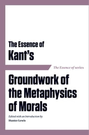 The Essence of Kant's Groundwork of the Metaphysics of Morals ebook by Hunter Lewis,Hunter Lewis