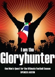 I am the Gloryhunter: One Man's Quest for the Ultimate Football Season ebook by Spencer Austin