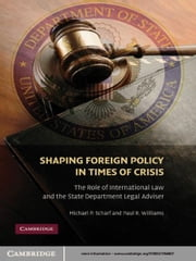 Shaping Foreign Policy in Times of Crisis - The Role of International Law and the State Department Legal Adviser ebook by Michael P. Scharf,Paul R. Williams