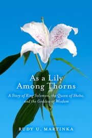 As a Lily Among Thorns - A Story of King Solomon, the Queen of Sheba, and the Goddess of Wisdom ebook by Rudy U. Martinka