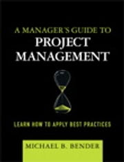 A Manager's Guide to Project Management - Learn How to Apply Best Practices ebook by Michael B. Bender