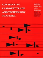 Controlling East-West Trade and Technology Transfer - Power, Politics, and Policies ebook by Gary K. Bertsch