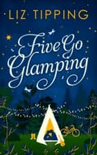 Five Go Glamping: An adventure in the countryside for grown ups ebook by Liz Tipping