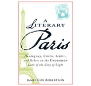 A Literary Paris: Hemingway, Colette, Sedaris, and Others on the Uncommon Lure of the City of Light ebook by Robertson, Jamie Cox