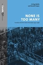 None Is Too Many - Canada and the Jews of Europe, 1933-1948 ebook by Irving Abella, Harold Troper