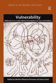 Vulnerability - Reflections on a New Ethical Foundation for Law and Politics ebook by Martha Albertson Fineman,Anna Grear