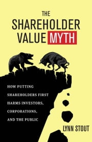The Shareholder Value Myth - How Putting Shareholders First Harms Investors, Corporations, and the Public ebook by Lynn A. Stout
