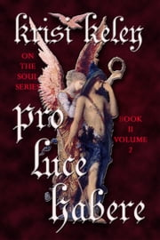 Pro Luce Habere (To Have Before the Light) Volume II ebook by Krisi Keley