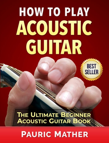 How To Play Acoustic Guitar - The Ultimate Beginner Acoustic Guitar Book ebook by Pauric Mather