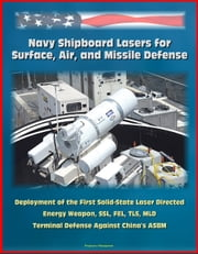 Navy Shipboard Lasers for Surface, Air, and Missile Defense: Deployment of the First Solid-State Laser Directed Energy Weapon, SSL, FEL, TLS, MLD, Terminal Defense Against China's ASBM ebook by Progressive Management
