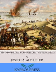 The Guns of Shiloh: A Story of the Great Western Campaign ebook by Joseph A. Altsheler