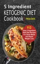 5 Ingredient Ketogenic Diet Cookbook - 113 Easy 5 Ingredient Keto Diet Recipes For Quick Meals And Rapid Weight Loss ebook by Freda Davis